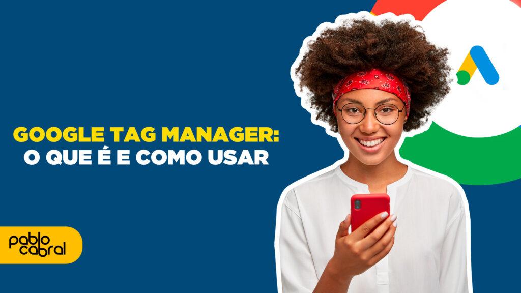 O que é Google Tag Manager e como Utilizar