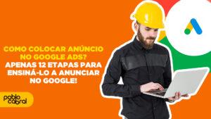 como-colocar-anuncio-no-google-ads-apenas-12-etapas-para-ensina-lo-a-anunciar-no-google